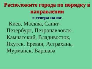 Расположите города по порядку в направлении с севера на юг Киев, Москва, Санк
