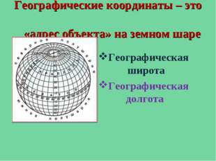 Географические координаты – это «адрес объекта» на земном шаре Географическая