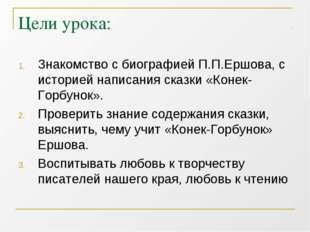 Цели урока: Знакомство с биографией П.П.Ершова, с историей написания сказки «