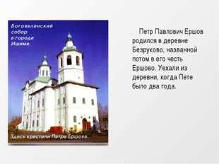 Петр Павлович Ершов родился в деревне Безруково, названной потом в его честь