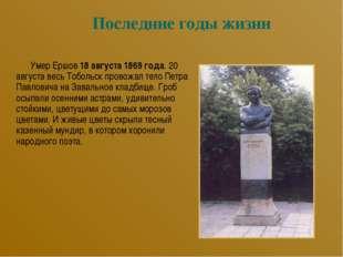 Последние годы жизни Умер Ершов 18 августа 1869 года. 20 августа весь Тобольс