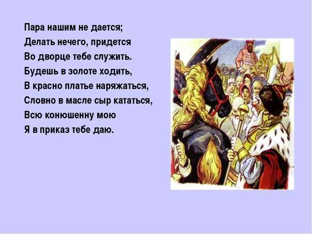 Пара нашим не дается; Делать нечего, придется Во дворце тебе служить. Будешь...