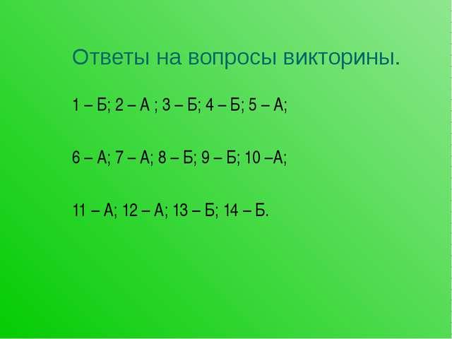Ответы на вопросы викторины. 1 – Б; 2 – А ; 3 – Б; 4 – Б; 5 – А; 6 – А; 7 – А...
