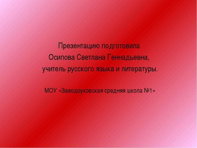 Презентацию подготовила Осипова Светлана Геннадьевна, учитель русского языка...