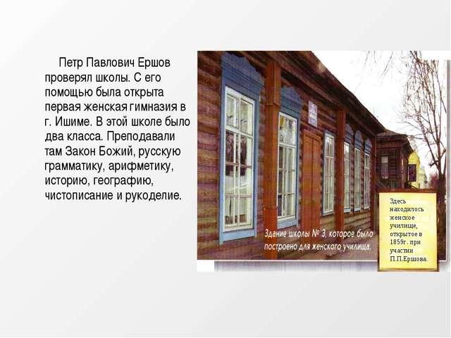Петр Павлович Ершов проверял школы. С его помощью была открыта первая женская...