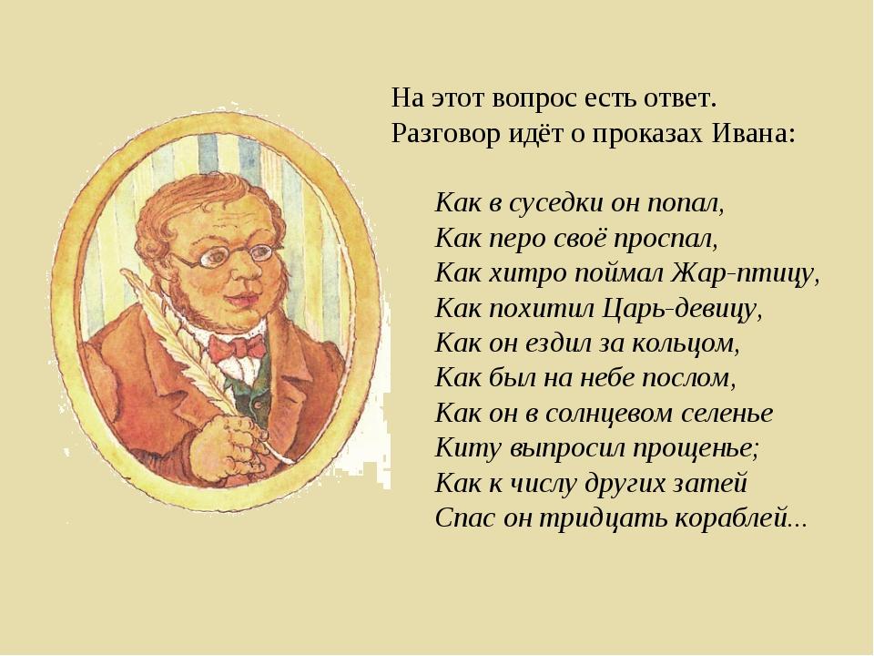 На этот вопрос есть ответ. Разговор идёт о проказах Ивана: Как в суседки он п...