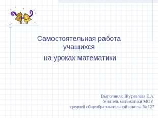 Самостоятельная работа учащихся на уроках математики Выполнила: Журавлева Е.А