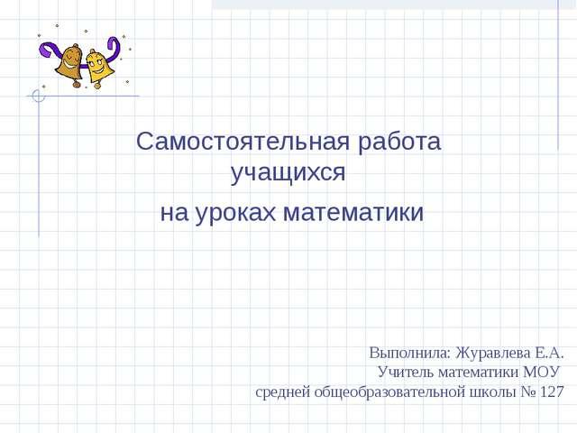 Самостоятельная работа учащихся на уроках математики Выполнила: Журавлева Е.А...