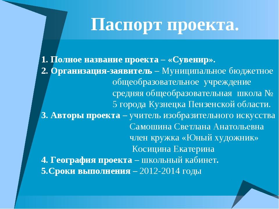 Паспорт проекта. 1. Полное название проекта – «Сувенир». 2. Организация-заяв...