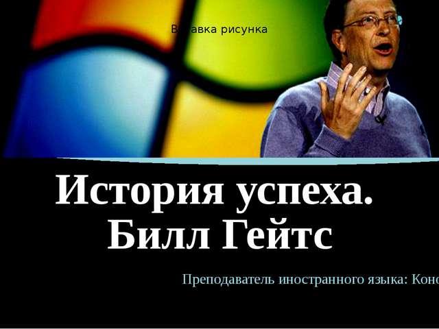 История успеха. Билл Гейтс Преподаватель иностранного языка: Кононова А.В.