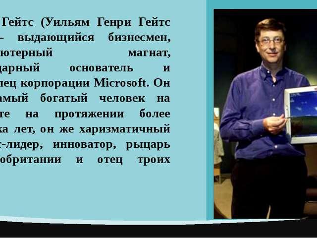 Билл Гейтс (Уильям Генри Гейтс III) – выдающийся бизнесмен, компьютерный маг...