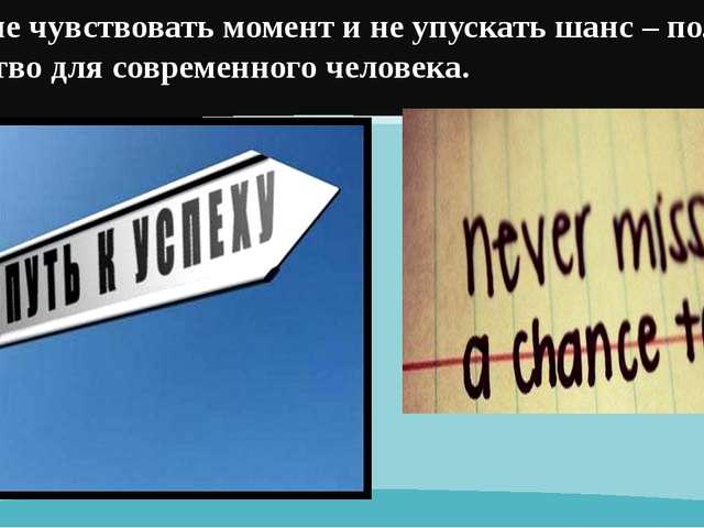 Умение чувствовать момент и не упускать шанс – полезное свойство для современ...