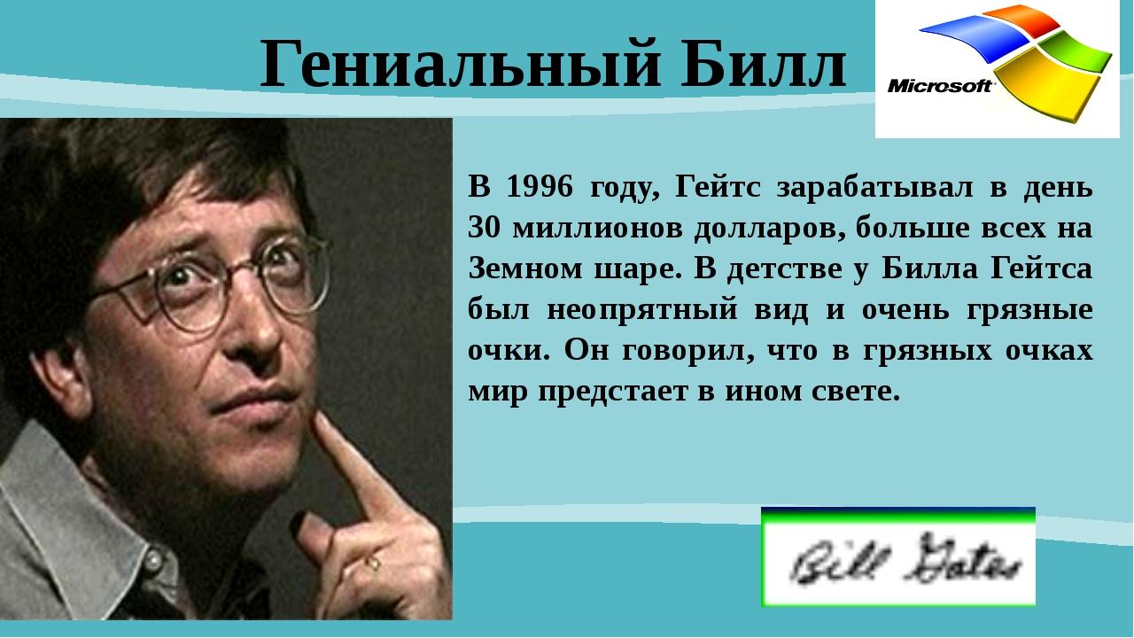 Гениальный Билл В 1996 году, Гейтс зарабатывал в день 30 миллионов долларов,...
