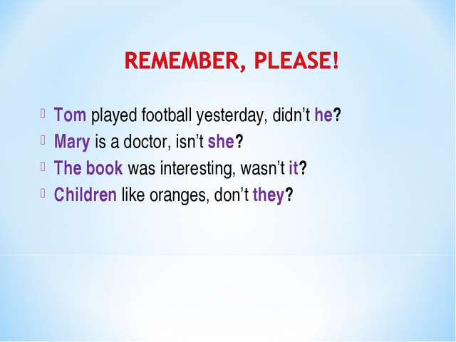 Tom played football yesterday, didn't he? Mary is a doctor, isn't she? The bo...