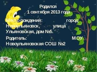 Родился 1 сентября 2013 года Место рождения: город Новоульяновск, улица Ульян
