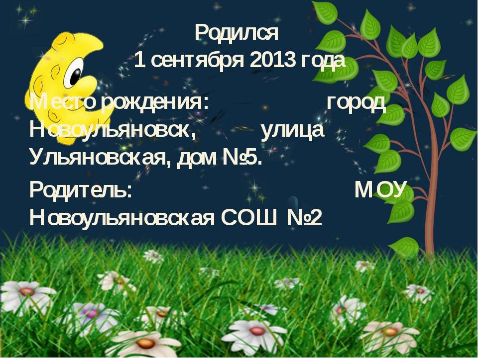 Родился 1 сентября 2013 года Место рождения: город Новоульяновск, улица Ульян...