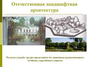 Отечественная ландшафтная архитектура Русскую усадьбу трудно представить без