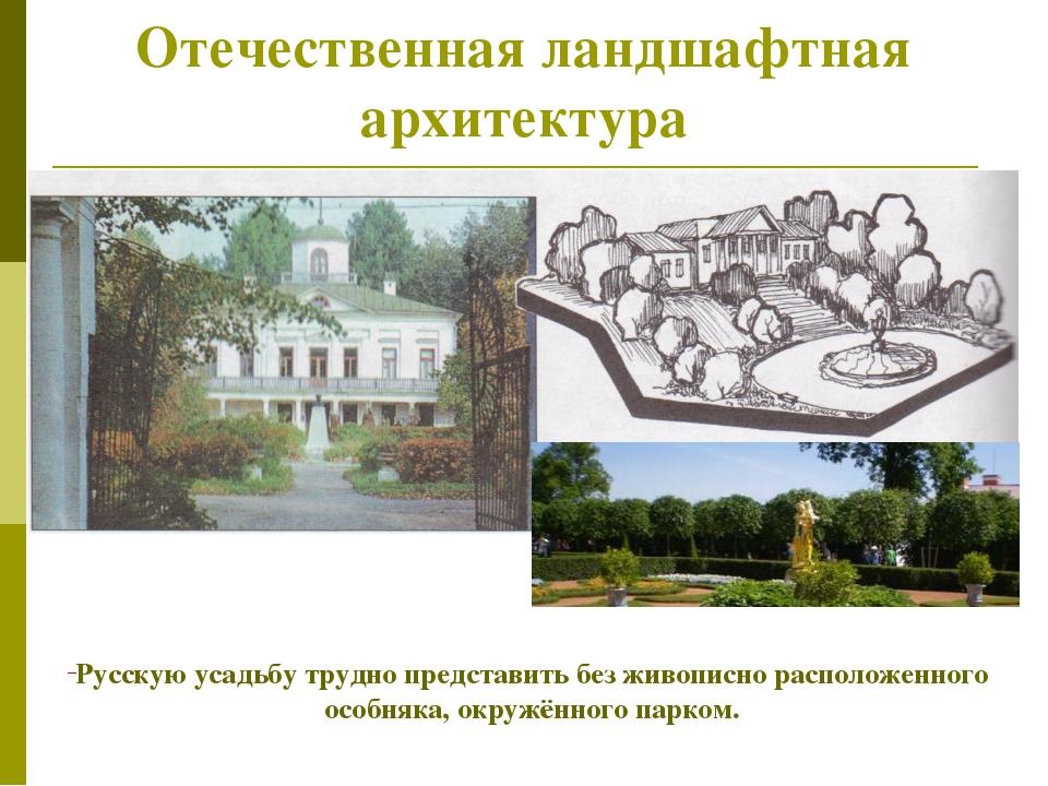 Отечественная ландшафтная архитектура Русскую усадьбу трудно представить без...