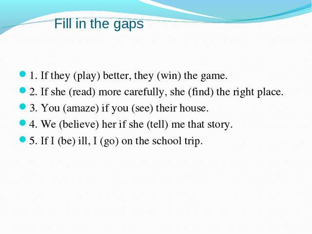 Fill in the gaps 1. If they (play) better, they (win) the game. 2. If she (r...