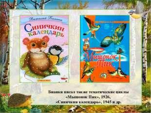 Бианки писал также тематические циклы «Мышонок Пик», 1926, «Синичкин календар