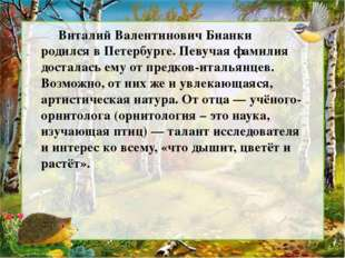 Виталий Валентинович Бианки родился в Петербурге. Певучая фамилия досталась