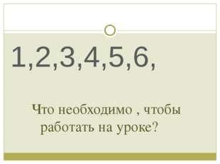 Что необходимо , чтобы работать на уроке? 1,2,3,4,5,6,