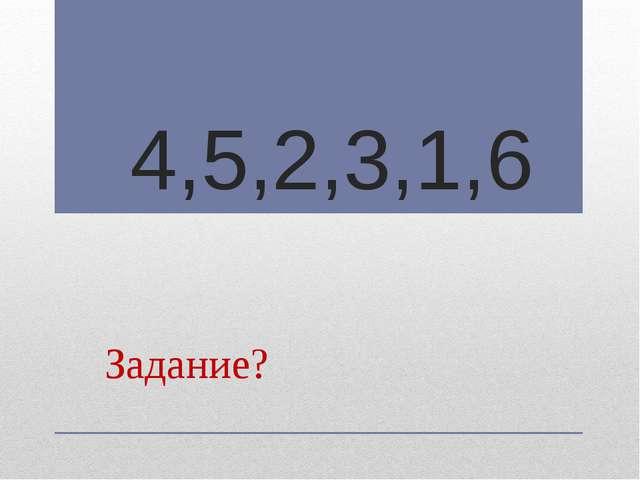 4,5,2,3,1,6 Задание?