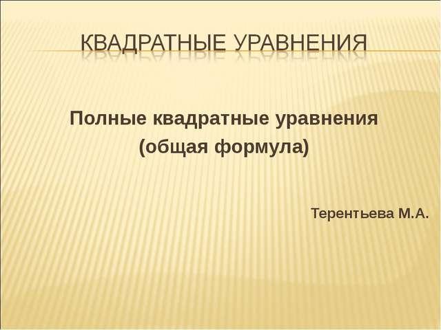 Полные квадратные уравнения (общая формула) Терентьева М.А.