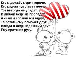 Кто в дружбу верит горячо, Кто рядом чувствует плечо, Тот никогда не упадет,