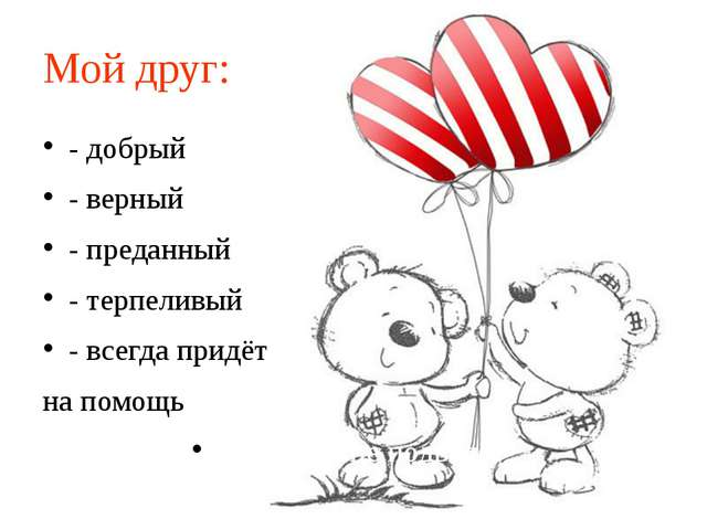 Мой друг: - добрый - верный - преданный - терпеливый - всегда придёт на помощ...