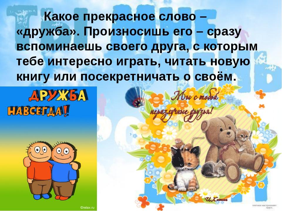 Какое прекрасное слово – «дружба». Произносишь его – сразу вспоминаешь сво...