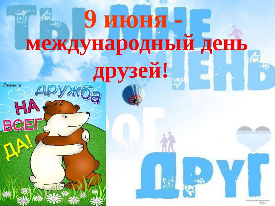 9 июня - международный день друзей!
