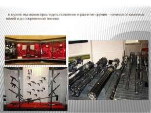 в музеях мы можем проследить появление и развитие оружия – начиная от каменн