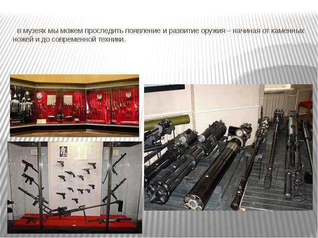 в музеях мы можем проследить появление и развитие оружия – начиная от каменн...