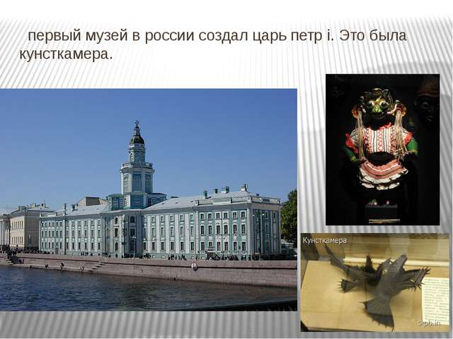 первый музей в россии создал царь петр i. Это была кунсткамера.