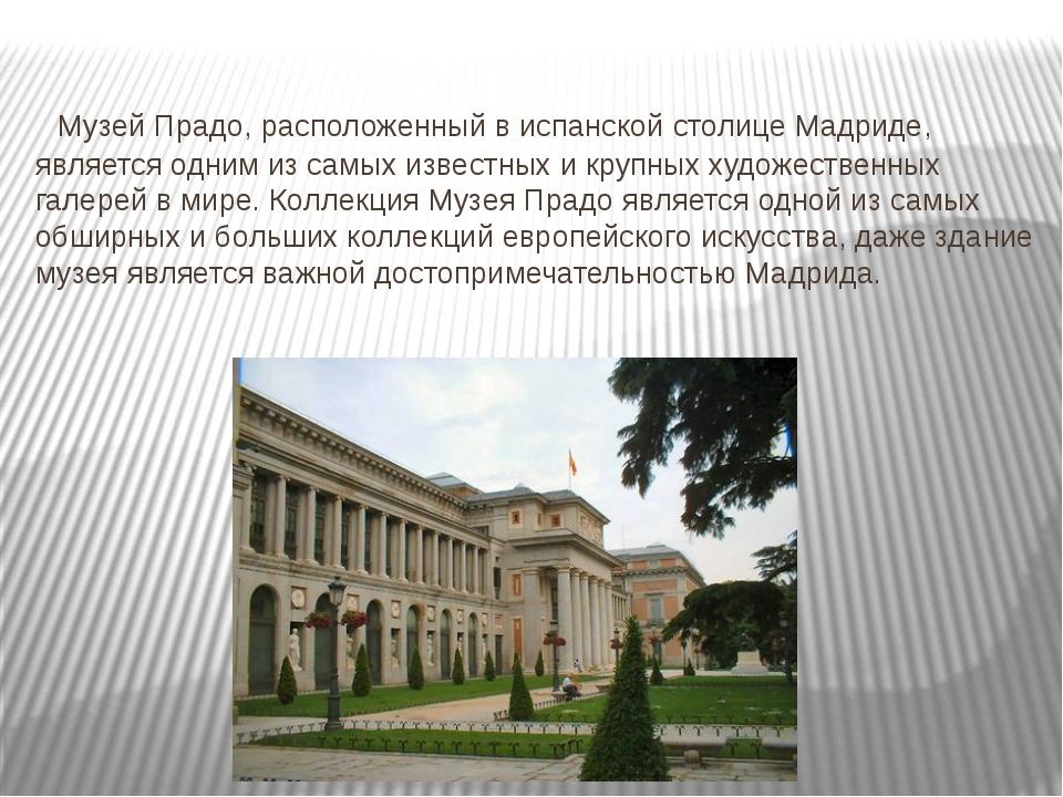 Музей Прадо, расположенный в испанской столице Мадриде, является одним из са...