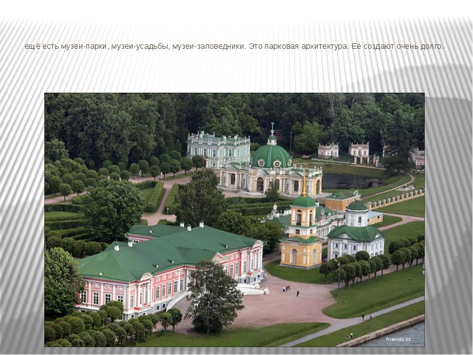 ещё есть музеи-парки, музеи-усадьбы, музеи-заповедники. Это парковая архитек...