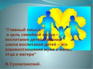 """""""Главный смысл и цель семейной жизни – воспитание детей. Главная школа воспит"""