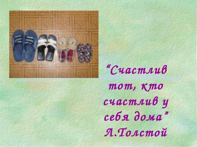 """""""Счастлив тот, кто счастлив у себя дома"""" Л.Толстой"""