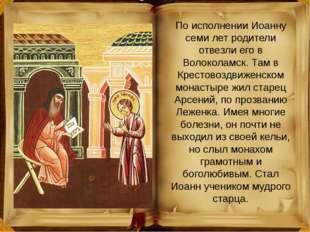 По исполнении Иоанну семи лет родители отвезли его в Волоколамск. Там в Крест