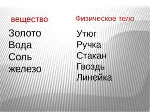 вещество Физическое тело Золото Вода Соль железо Утюг Ручка Стакан Гвоздь Лин