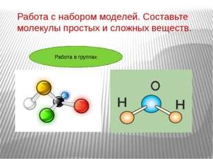 Работа с набором моделей. Составьте молекулы простых и сложных веществ. Работ