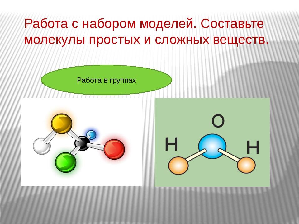 Работа с набором моделей. Составьте молекулы простых и сложных веществ. Работ...