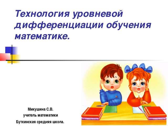 Технология уровневой дифференциации обучения математике. Микушина С.В. учител...