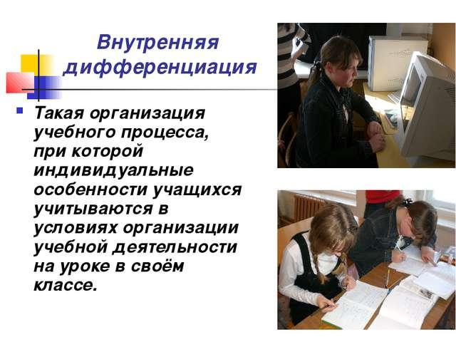 Внутренняя дифференциация Такая организация учебного процесса, при которой ин...