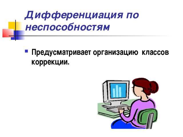 Дифференциация по неспособностям Предусматривает организацию классов коррекции.