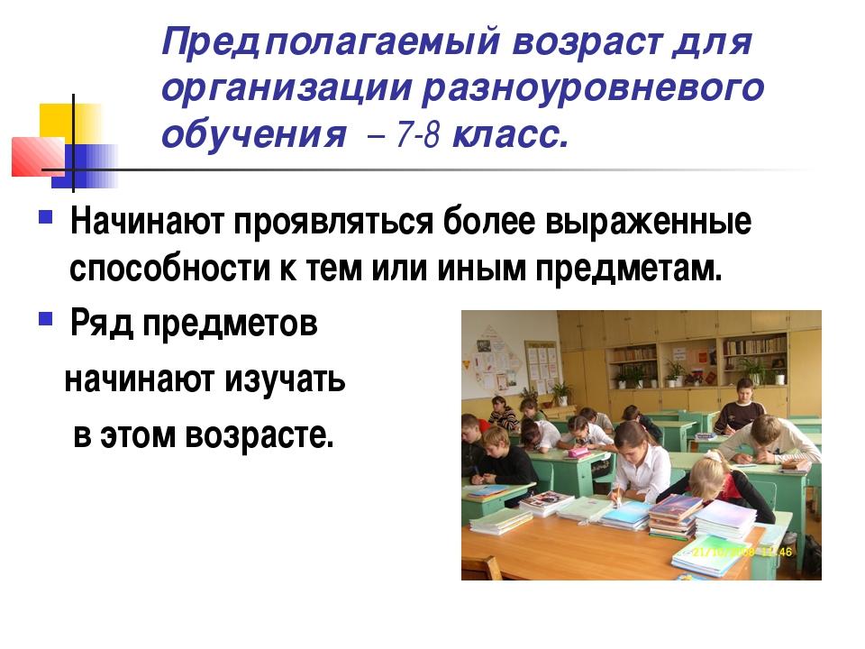 Предполагаемый возраст для организации разноуровневого обучения – 7-8 класс....