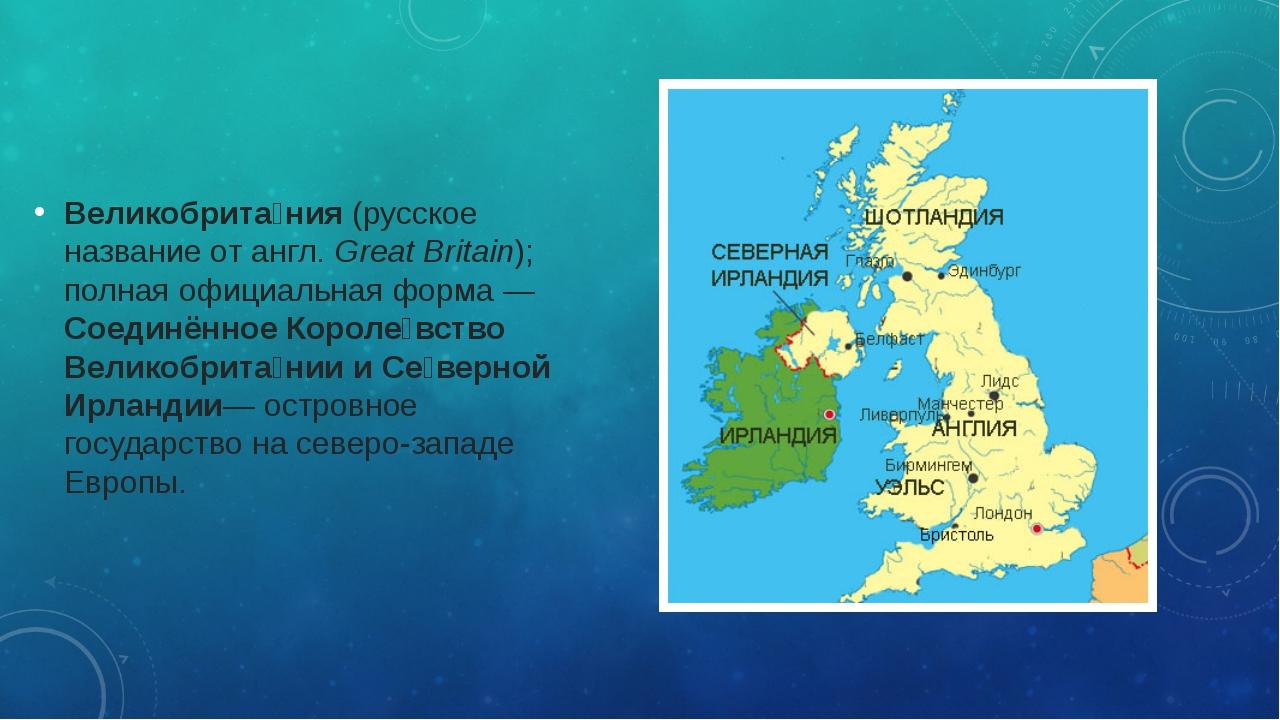Великобрита́ния(русское название от англ.Great Britain); полная официальная...
