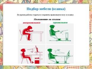 Подбор мебели (осанка) Во время работы стараться сохранять правильную позу и