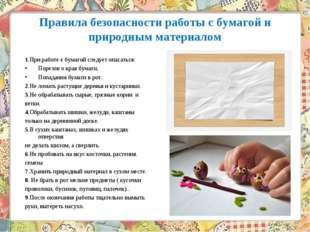 Правила безопасности работы с бумагой и природным материалом 1.При работе с б